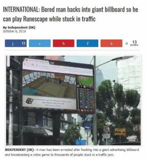 stuck in traffic: INTERNATIONAL: Bored man hacks into giant billboard so he  can play Runescape while stuck in traffic  By Independent (UK)  Octobar 6, 2016  13  J 13  0  INDEPENDENT (UK)-A man has been arrested efter hacking into a giant adverising billbuerd  and broadcasting a ideo game to thousands of people tuck in a traffic jam.