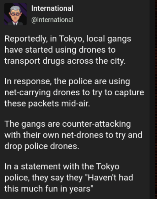 "transport: International  @lnternational  Reportedly, in Tokyo, local gangs  have started using drones to  transport drugs across the city  In response, the police are using  net-carrying drones to try to capture  these  packets mid-air.  The gangs are counter-attacking  with their own net-drones to try and  drop police drones.  In a statement with the Tokyo  police, they say they ""Haven't had  this much fun in years"