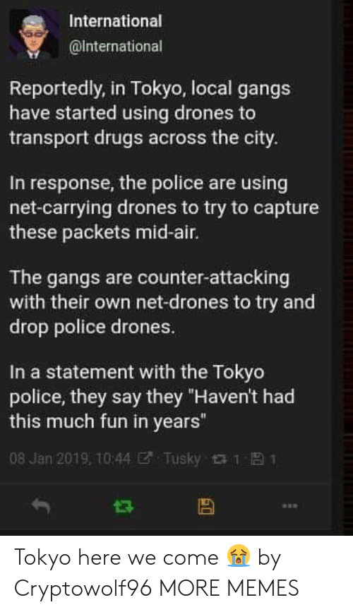 """Dank, Drugs, and Memes: International  @lnternational  Reportedly, in Tokyo, local gangs  have started using drones to  transport drugs across the city  In response, the police are using  net-carrying drones to try to capture  these packets mid-air.  The gangs are counter-attacking  with their own net-drones to try and  drop police drones  In a statement with the Tokyo  police, they say they """"Haven't had  this much fun in years""""  08 Jan 2019, 10:44ぜ. Tusky 1 Tokyo here we come 😭 by Cryptowolf96 MORE MEMES"""
