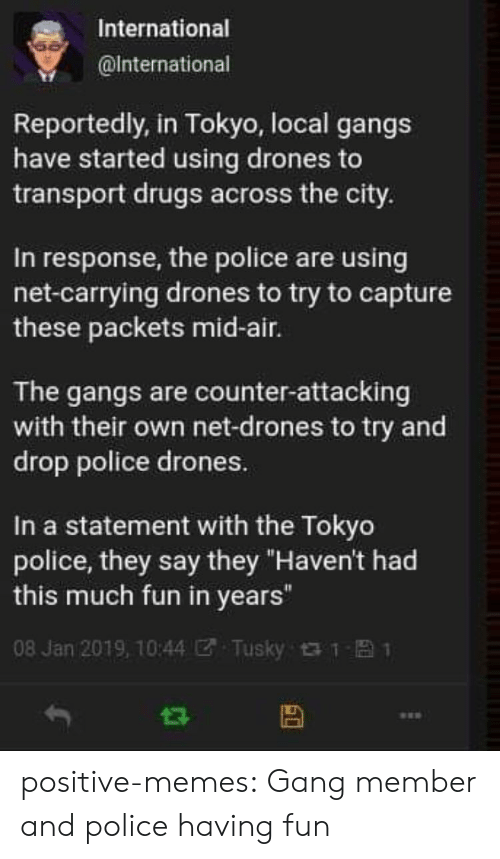 "transport: International  @lnternational  Reportedly, in Tokyo, local gangs  have started using drones to  transport drugs across the city.  In response, the police are using  net-carrying drones to try to capture  these packets mid-air.  The gangs are counter-attacking  with their own net-drones to try and  drop police drones.  In a statement with the Tokyo  police, they say they ""Haven't had  this much fun in years""  08 Jan 2019, 10:44团. Tusky t t- 1 positive-memes: Gang member and police having fun"