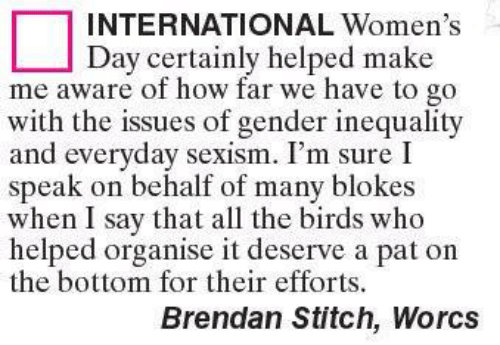 sexism: INTERNATIONAL Women's  Day certainly helped make  me aware of how far we have to go  with the issues of gender inequality  and everyday sexism. I'm sure I  speak on behalf of many blokes  when I say that all the birds who  helped organise it deserve a pat on  the bottom for their efforts.  Brendan Stitch, Worcs