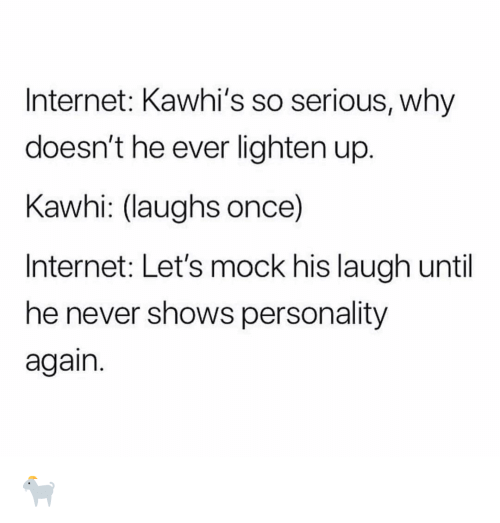 So Serious: Internet: Kawhi's so serious, why  doesn't he ever lighten up.  Kawhi: (laughs once)  Internet: Let's mock his laugh until  he never shows personality  again. 🐐