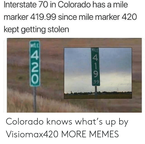 Dank, Memes, and Target: Interstate 70 in Colorado has a mile  marker 419.99 since mile marker 420  kept getting stolen  MfLE  MILE  4  2  0  4 Colorado knows what's up by Visiomax420 MORE MEMES