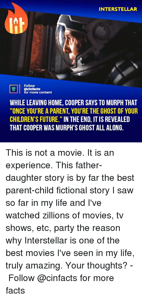 """Facts, Future, and Interstellar: INTERSTELLAR  Follow  cinfacts  for more content  WHILE LEAVING HOME, COOPER SAYS TO MURPH THAT  """"ONCE YOU'RE A PARENT, YOU'RE THE GHOST OF YOUR  CHILDREN'S FUTURE."""" IN THE END, IT IS REVEALED  THAT COOPER WAS MURPH'S GHOST ALL ALONG. This is not a movie. It is an experience. This father-daughter story is by far the best parent-child fictional story I saw so far in my life and I've watched zillions of movies, tv shows, etc, party the reason why Interstellar is one of the best movies I've seen in my life, truly amazing. Your thoughts?⠀ -⠀⠀ Follow @cinfacts for more facts"""