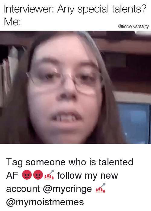 Af, Dank, and Tag Someone: Interviewer: Any special talents?  Me:  @tindervsreality Tag someone who is talented AF 😡😡💅🏻 follow my new account @mycringe 💅🏻 @mymoistmemes