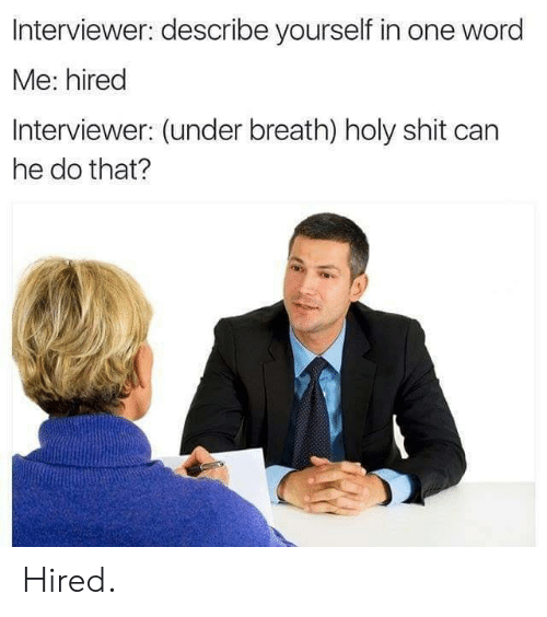 Can He Do That: Interviewer: describe yourself in one word  Me: hired  Interviewer: (under breath) holy shit can  he do that? Hired.