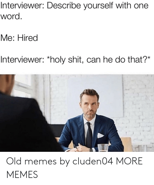 Can He Do That: Interviewer: Describe yourself with one  word  Мe: Hired  Interviewer: *holy shit, can he do that?* Old memes by cluden04 MORE MEMES