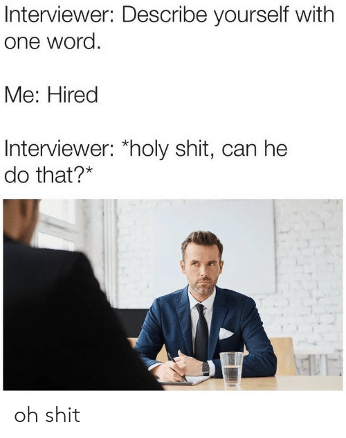 Can He Do That: Interviewer: Describe yourself with  one word.  Me: Hired  Interviewer: holy shit, can he  do that?* oh shit