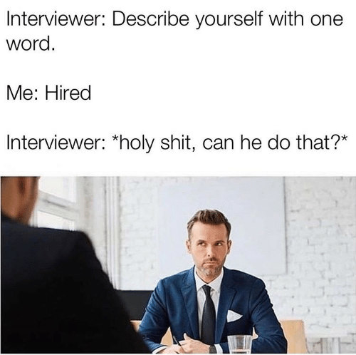 Can He Do That: Interviewer: Describe yourself with one  word.  Me: Hired  Interviewer: *holy shit, can he do that?*