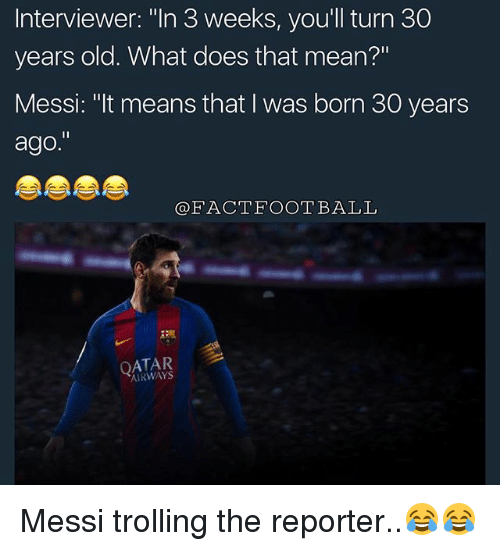 "30 Years Old: Interviewer: ""In 3 weeks, you'll turn 30  years old. What does that mean?""  Messi: ""It means that I was born 30 years  ago.""  FACT FOOTBALL  AIRWAYS Messi trolling the reporter..😂😂"