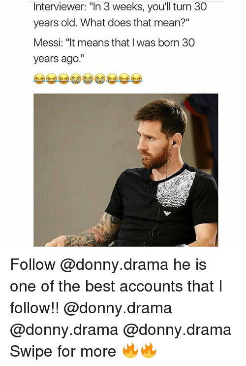 "30 Years Old: Interviewer: ""In 3 weeks, you'll turn 30  years old. What does that mean?""  Messi: ""It means that I was born 30  years ago Follow @donny.drama he is one of the best accounts that I follow!! @donny.drama @donny.drama @donny.drama Swipe for more 🔥🔥"