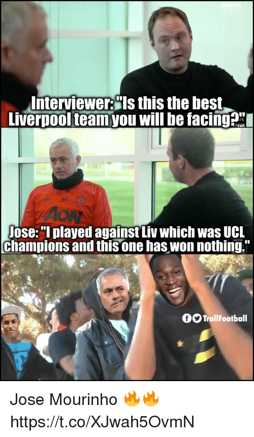 "José Mourinho: Interviewer:""Is this the best  Liverpoolteamyou will be facingax  Jose:""I played against Liv which was UCL  champions and this one has won nothing.""  SOCCER  fOTrollFootball Jose Mourinho 🔥🔥 https://t.co/XJwah5OvmN"