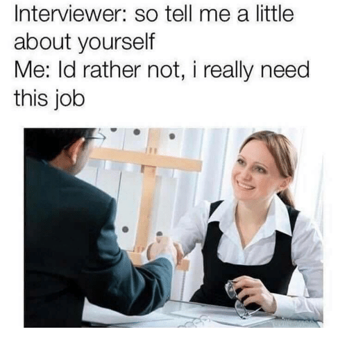 Job, This, and So Tell Me: Interviewer: so tell me a little  about yourself  Me: ld rather not, i really need  this job
