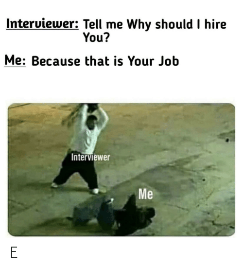 Job, Why, and You: Interviewer: Tell me Why should I hire  You?  Me: Because that is Your Job  Interviewer  Me E
