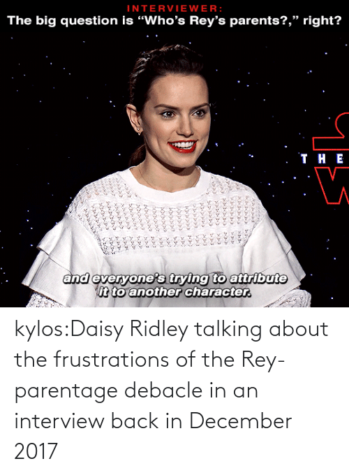 "character: INTERVIEWER:  The big question is ""Who's Rey's parents?,"" right?   . ТнЕ  and everyone's trying to attribute  it to another character.  ৯৯১ ১ ৯  ১৯৯৯১ ২২৯১ ১১  ৯ ২৯১,৮  ১ ,১ ১  ১ kylos:Daisy Ridley talking about the frustrations of the Rey-parentage debacle in an interview back in December 2017"