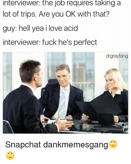 acids: interviewer: the job requires taking a  lot of trips. Are you OK with that?  guy: hell yea i love acid  interviewer: fuck he's perfect  drgrayfang Snapchat dankmemesgang🙄🙄