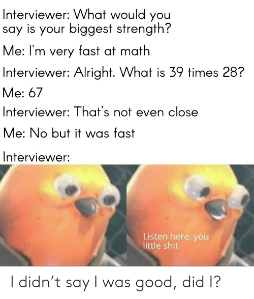 Shit, Good, and Math: Interviewer: VWhat would you  say is your biggest strength?  Me: I'm very fast at math  Interviewer: Alright. What is 39 times 28?  Me: 67  Interviewer: That's not even close  Me: No but it was fast  Interviewer:  Listen here, you  little shit I didn't say I was good, did I?