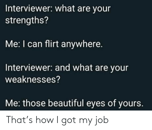 My Job: Interviewer: what are your  strengths?  Me: I can flirt anywhere.  Interviewer: and what are your  weaknesses?  Me: those beautiful eyes of yours. That's how I got my job
