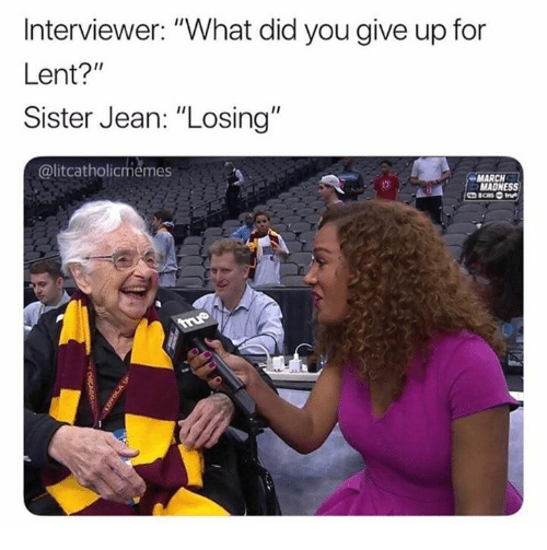 "lent: Interviewer: ""What did you give up for  Lent?""  Sister Jean: ""Losing  @litcatholicmemes  MARCH  MADNESS"