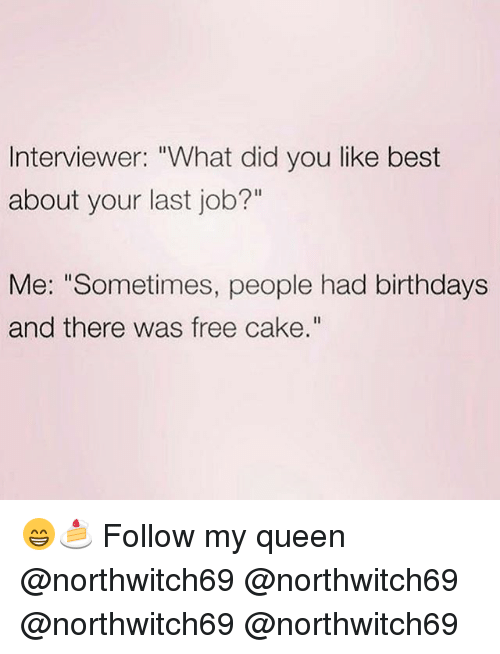 """Memes, Queen, and Best: Interviewer: """"What did you like best  about your last job?""""  Me: """"Sometimes, people had birthdays  and there was free cake."""" 😁🍰 Follow my queen @northwitch69 @northwitch69 @northwitch69 @northwitch69"""