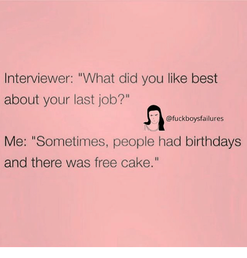 """Best, Cake, and Free: Interviewer: """"What did you like best  about your last job?""""  @fuckboysfailures  Me: """"Sometimes, people had birthdays  and there was free cake."""""""