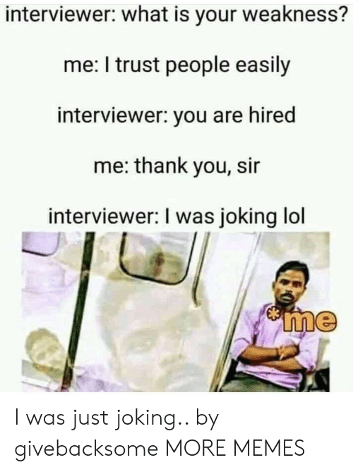thank you sir: interviewer: what is your weakness?  me: I trust people easily  interviewer: you are hired  me: thank you, sir  interviewer: I was joking lol I was just joking.. by givebacksome MORE MEMES