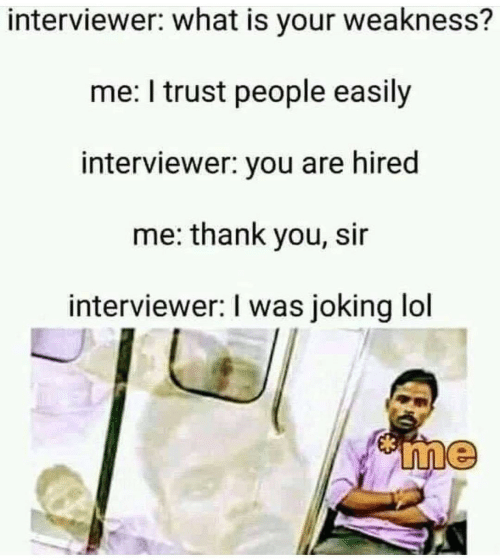 thank you sir: interviewer: what is your weakness?  me: I trust people easily  interviewer: you are hired  me: thank you, sir  interviewer: I was joking lol