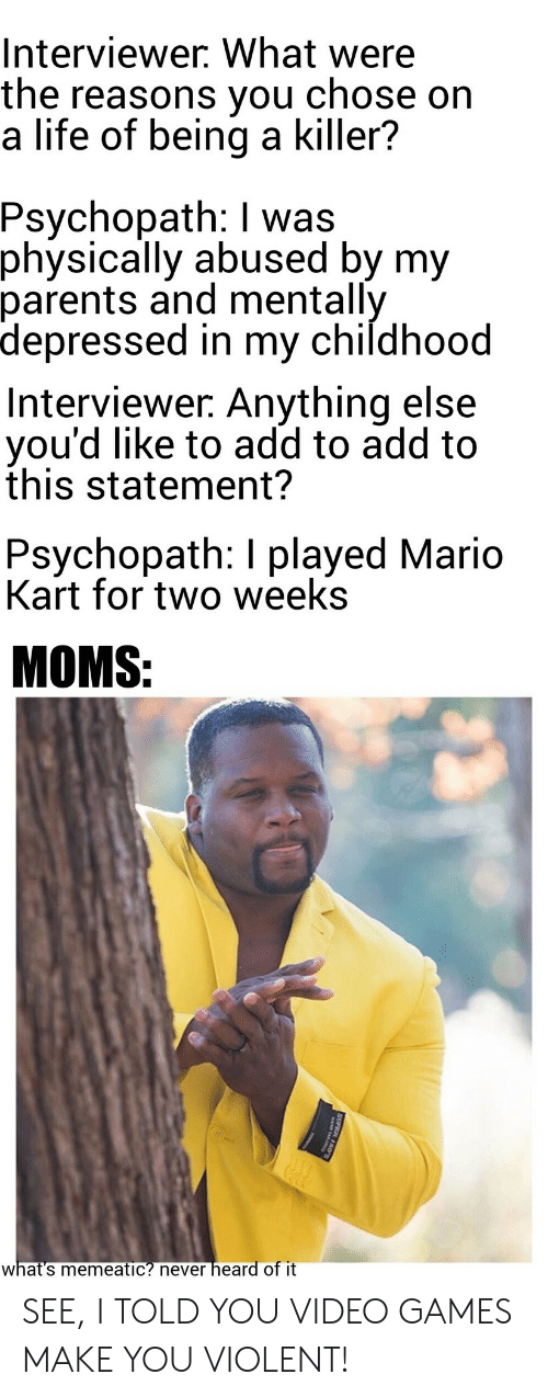Life, Mario Kart, and Moms: Interviewer. What were  the reasons you chose on  a life of being a killer?  Psychopath: I was  physically abused by my  parents and mentally  depressed in my childhood  Interviewer: Anything else  you'd like to add to add to  this statement?  Psychopath: I played Mario  Kart for two weeks  MOMS:  what's memeatic? never heard of it  SUPE SEE, I TOLD YOU VIDEO GAMES MAKE YOU VIOLENT!