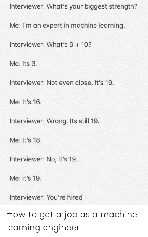 Learning: Interviewer: What's your biggest strength?  Me: I'm an expert in machine learning.  Interviewer: What's 9 + 10?  Me: Its 3.  Interviewer: Not even close. It's 19.  Me: It's 16.  Interviewer: Wrong. Its still 19.  Me: It's 18.  Interviewer: No, it's 19.  Me: it's 19.  Interviewer: You're hired How to get a job as a machine learning engineer