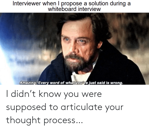 propose: Interviewer when I propose a solution during a  whiteboard interview  Amazing. Every word of what you've just said is wrong. I didn't know you were supposed to articulate your thought process…