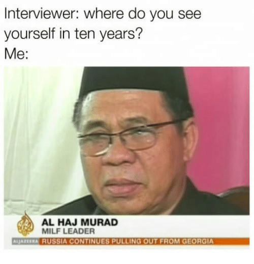 Milf, Georgia, and Russia: Interviewer: where do you see  yourself in ten years?  Me:  AL HAJ MURAD  MILF LEADER  LJAZEERA RUSSIA CONTINUES PULLING OUT FROM GEORGIA