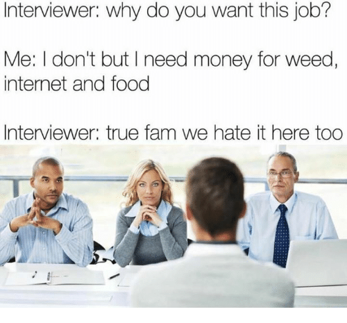 Fam, Food, and Funny: Interviewer: Why do you want this job?  Me: I don't but I need money for weed,  internet and food  Interviewer: true fam we hate it here too