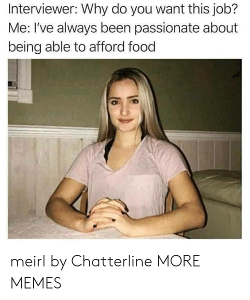 Me Ive: Interviewer: Why do you want this job?  Me: I've always been passionate about  being able to afford food meirl by Chatterline MORE MEMES