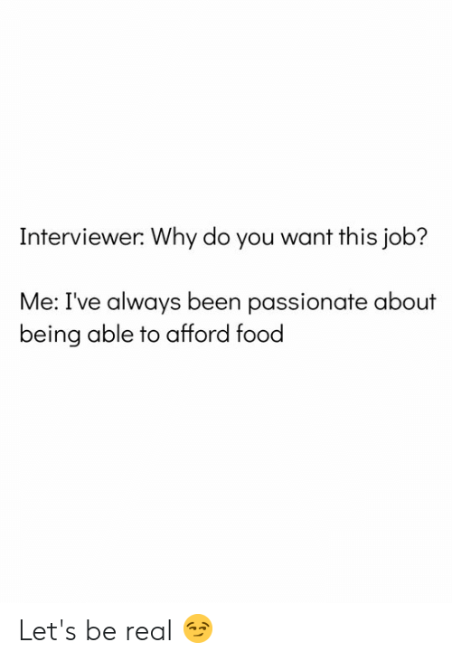 Me Ive: Interviewer: Why do you want this job?  Me: I've always been passionate about  being able to afford food Let's be real 😏