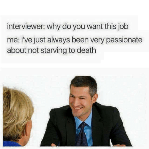 Me Ive: interviewer: why do you want this job  me: i've just always been very passionate  about not starving to death
