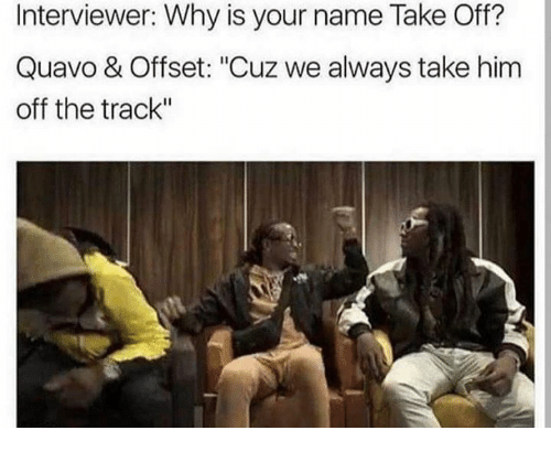 interviewer why is your name take off quavo offset 25016283 interviewer why is your name take off? quavo & offset cuz we,Offset Meme