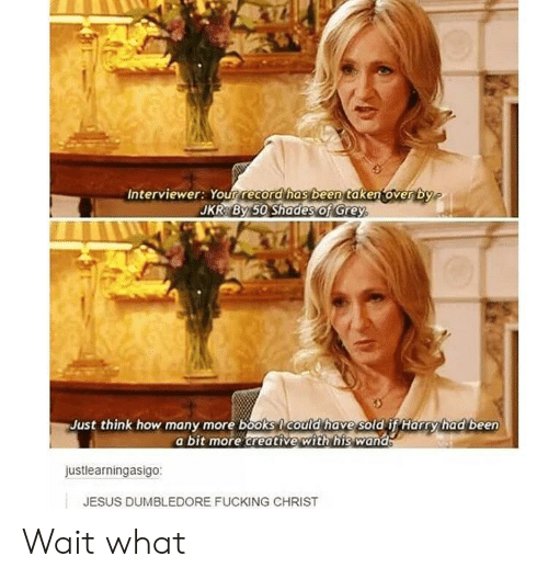 Books, Dumbledore, and Fucking: Interviewer: Your record has been taken over by  JKR By 50 Shades of Grey  Just think how many more books Icould have sold if Harry had been  a bit more creative with his wand  justlearningasigo:  JESUS DUMBLEDORE FUCKING CHRIST Wait what