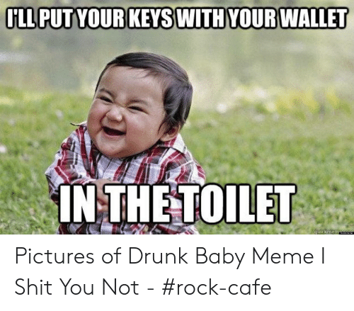 Drunk Baby Meme: INTHETOILET  Quickme me Pictures of Drunk Baby Meme I Shit You Not - #rock-cafe