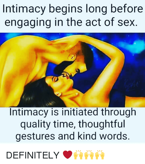 Definitally: Intimacy begins long before  engaging in the act of sex.  Intimacy is initiated through  quality time, thoughtful  gestures and kind words DEFINITELY ❤️🙌🙌🙌