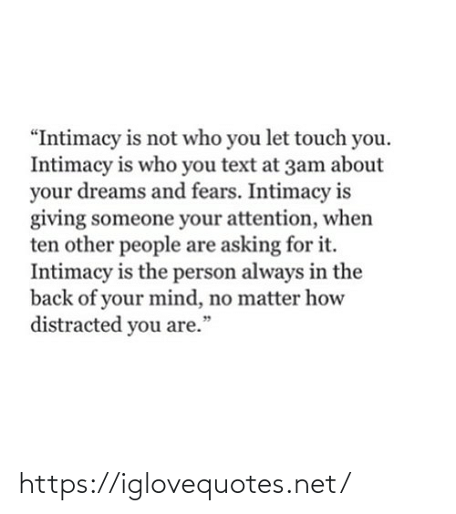 "attention: ""Intimacy is not who you let touch you.  Intimacy is who you text at 3am about  your dreams and fears. Intimacy is  giving someone your attention, when  ten other people are asking for it.  Intimacy is the person always in the  back of your mind, no matter how  distracted you are.""  99 https://iglovequotes.net/"