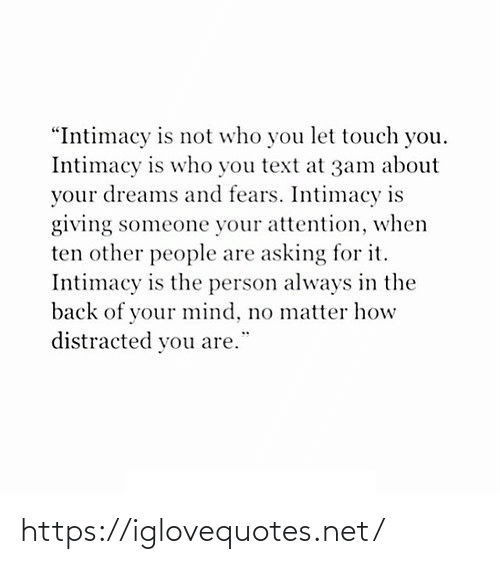 "attention: ""Intimacy is not who you let touch you.  Intimacy is who you text at 3am about  your dreams and fears. Intimacy is  giving someone your attention, when  ten other people are asking for it.  Intimacy is the person always in the  back of your mind, no matter how  distracted you are. https://iglovequotes.net/"