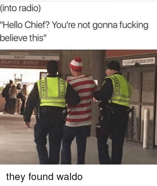 "Avenue: (into radio)  ""Hello Chief? You're not gonna fucking  believe this""  ATLANTIC AVENUE they found waldo"