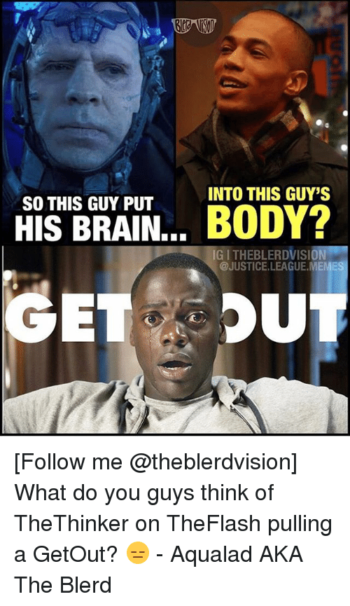Justice League Meme: INTO THIS GUY'S  SO THIS GUY PUT  HIS BRAIN... BODY?  IG I THEBLERDVISION  @JUSTICE.LEAGUE.MEME [Follow me @theblerdvision] What do you guys think of TheThinker on TheFlash pulling a GetOut? 😑 - Aqualad AKA The Blerd