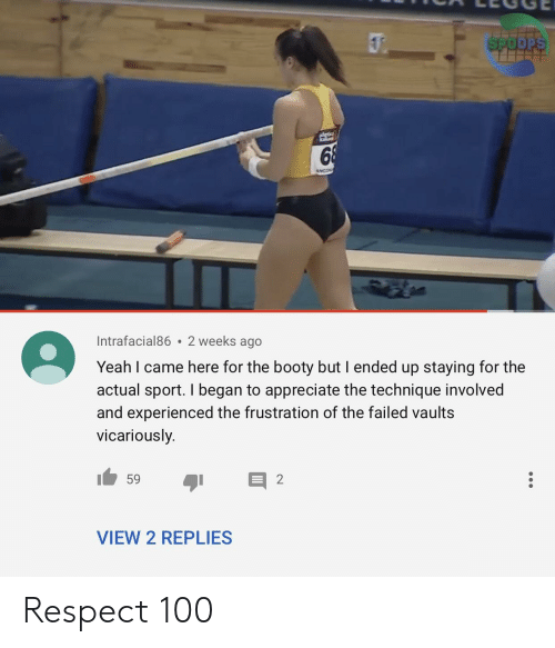 Booty, Respect, and Yeah: Intrafacial86 2 weeks ago  Yeah I came here for the booty but I ended up staying for the  actual sport. I began to appreciate the technique involved  and experienced the frustration of the failed vaults  vicariously.  VIEW 2 REPLIES Respect 100
