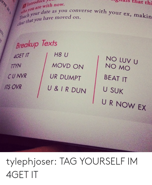 tag yourself: introdal  who y  ouch your  glais  that  thi  ou are with now.  r date as you converse with your ex, makin  that you have moved on.  Breakup Texts  AGET IT  TTYN  H8 U  MOVD ON  UR DUMPT  NO LUV U  CUNVR  ITS OVR  NO MO  BEAT IT  U SUK  U & IRDUN  U R NOW EX tylephjoser:  TAG YOURSELF IM 4GET IT