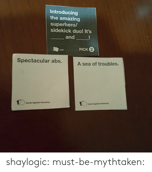 Cards Against Humanity: Introducing  the amazing  superhero/  sidekick duo! It's  and  PICK 2  CAN  Spectacular abs.  A sea of troubles.  Cards Against Humanity  Cards Against Humanity shaylogic: must-be-mythtaken: