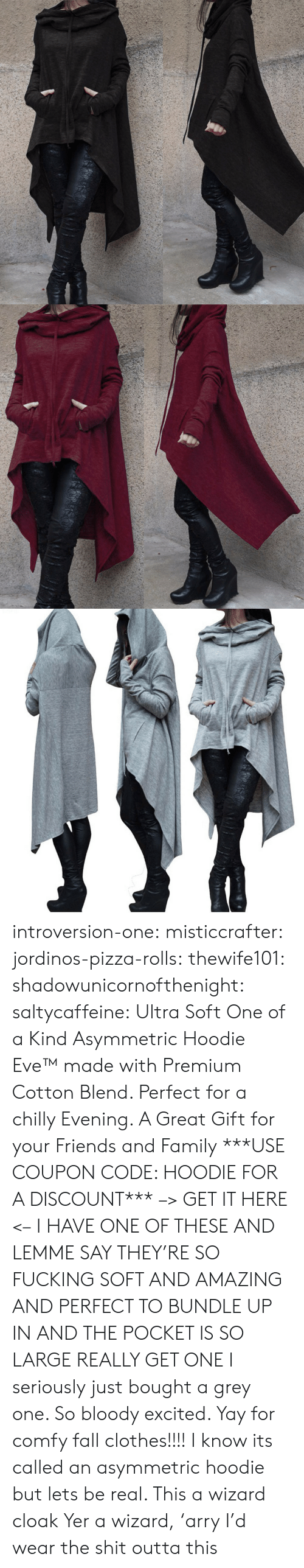 Clothes, Fall, and Family: introversion-one:  misticcrafter:  jordinos-pizza-rolls:  thewife101:  shadowunicornofthenight:  saltycaffeine:  Ultra Soft One of a Kind Asymmetric Hoodie Eve™ made with Premium Cotton Blend. Perfect for a chilly Evening. A Great Gift for your Friends and Family ***USE COUPON CODE: HOODIE FOR A DISCOUNT*** –> GET IT HERE <–   I HAVE ONE OF THESE AND LEMME SAY THEY'RE SO FUCKING SOFT AND AMAZING AND PERFECT TO BUNDLE UP IN AND THE POCKET IS SO LARGE REALLY GET ONE   I seriously just bought a grey one. So bloody excited. Yay for comfy fall clothes!!!!    I know its called an asymmetric hoodie but lets be real. This a wizard cloak  Yer a wizard, 'arry   I'd wear the shit outta this