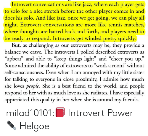 """A Best Friend: Introvert conversations are like jazz, where each player gets  to solo for a nice stretch before the other player comes in and  does his solo. And like jazz, once we get going, we can play all  night. Extrovert conversations are more like tennis matches,  where thoughts are batted back and forth, and players need to  be ready to respond. Introverts get winded pretty quickly.  But, as challenging as our extroverts may be, they provide a  balance we crave. The introverts I polled described extroverts as  """"upbeať and able to """"keep things light"""" and """"cheer you up.""""  Some admired the ability of extroverts to """"work a room"""" without  self-consciousness. Even when I am annoyed with my little sister  for talking to everyone in close proximity, I admire how much  she loves people. She is a best friend to the world, and people  respond to her with as much love as she radiates. I have especially  appreciated this quality in her when she is around my friends. milad10101:📕 Introvert Power ✒ Helgoe"""