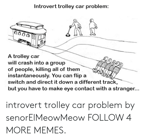 Trolley: Introvert trolley car problem:  0000  A trolley car  will crash into a group  of people, killing all of them  instantaneously. You can flip a  switch and direct it down a different track,  but you  US  have to make eye contact with a stranger... introvert trolley car problem by senorElMeowMeow FOLLOW 4 MORE MEMES.
