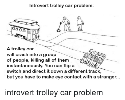 Trolley: Introvert trolley car problem:  A trolley car  will crash into a group  of people, killing all of them  instantaneously. You can flip a  switch and direct it down a different track  but you have to make eye contact with a stranger.. introvert trolley car problem